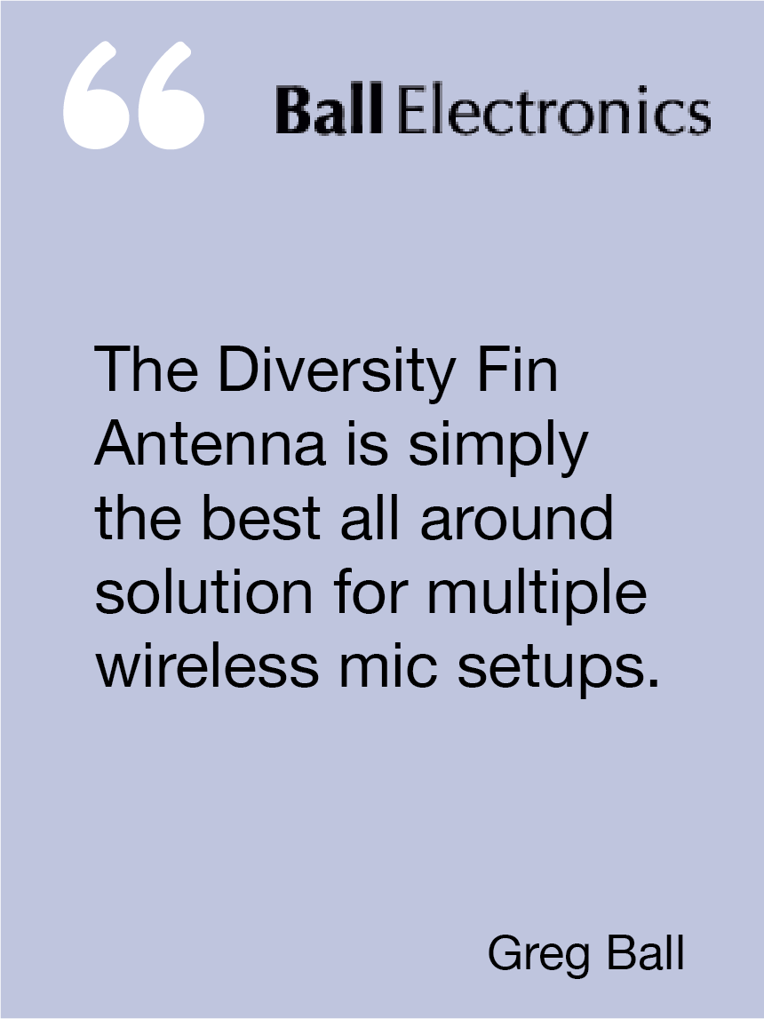 The Diversity Fin Antenna is simply the best all around solution for multiple wireless mic setups. Greg Ball, Ball Electronics