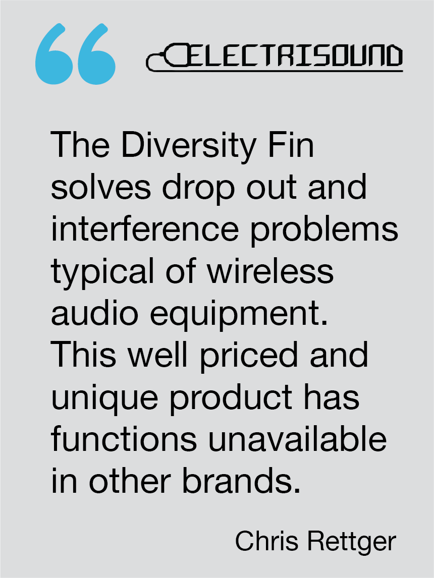 The Diversity Fin solves drop out and interference problems typical of wireless audio equipment. This well priced and unique product has functions unavailable in other brands. Chris Rettger, Electrisound