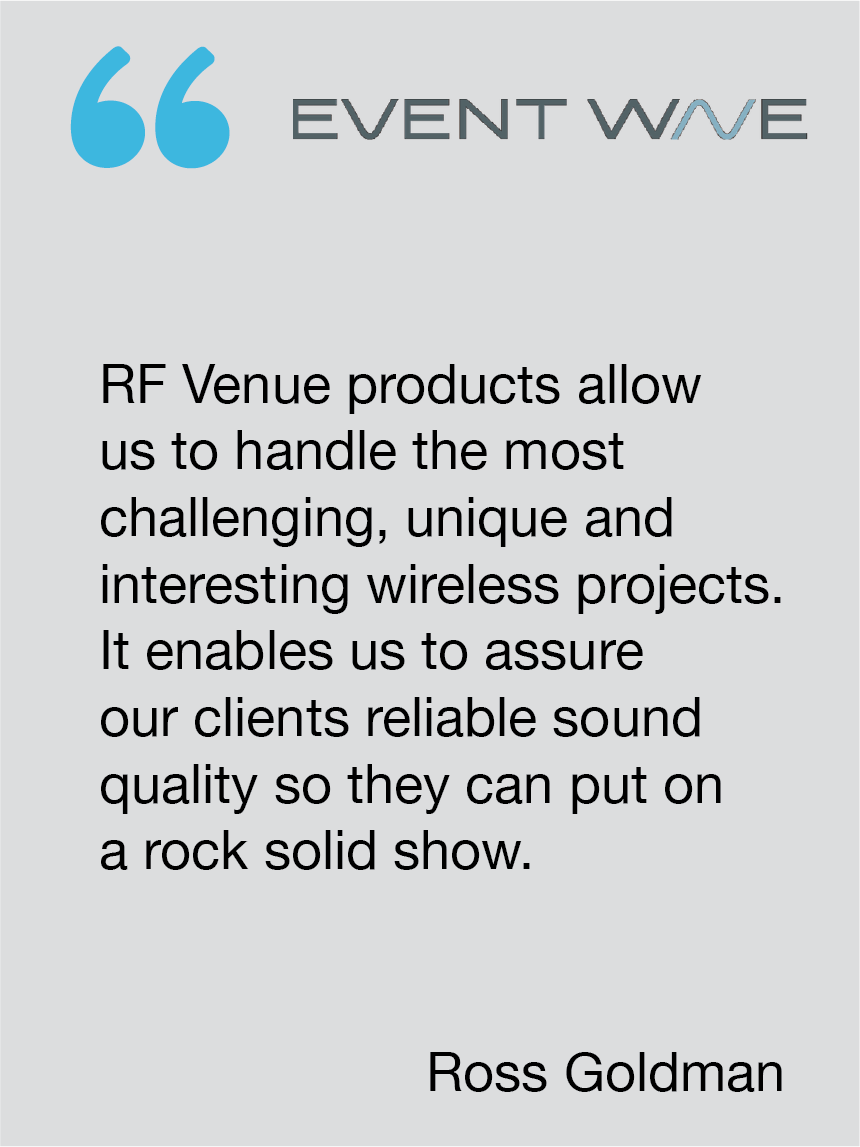 The Diversity Fin Antenna allows us to handle the most challenging, unique and interesting wireless projects. It enables us to assure our clients reliable sound quality so they can put on a rock solid show. Ross Goldman, Event Wave