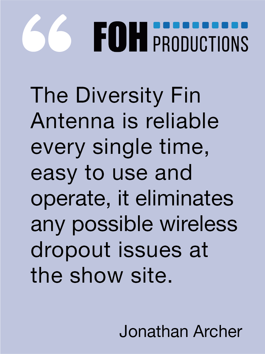 The Diversity Fin Antenna is reliable every single time, easy to use and operate, it eliminates any possible wireless dropout issues at the show site. Jonathan Archer, FOH Productions