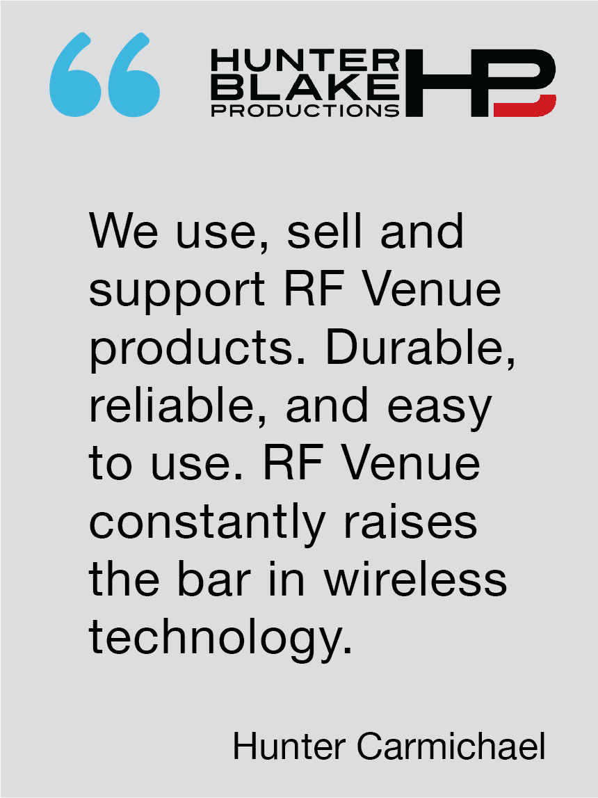We use, sell and support  RF Venue products. Durable, reliable, and easy to use. RF Venue constantly raises the bar in wireless technology. Hunter Carmichael, Hunter Blake Productions