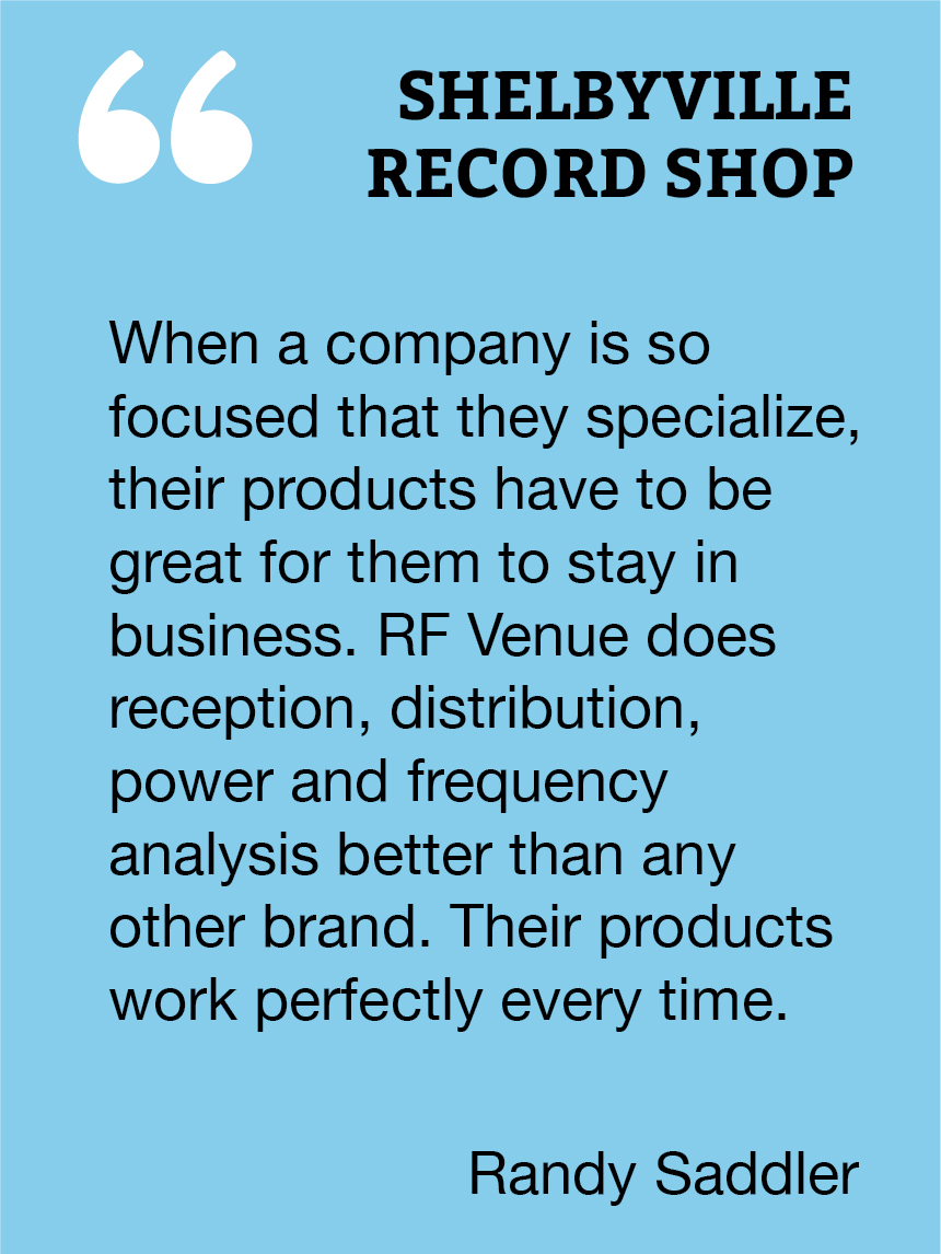 When a company is so focused that they specialize, their products have to be great for them to stay in buisness. RF Venue does reception, distribution, power and frequency analysis better than any other brand. Their products work perfectly every time.  Randy Saddler, Shelbyville Records Shop