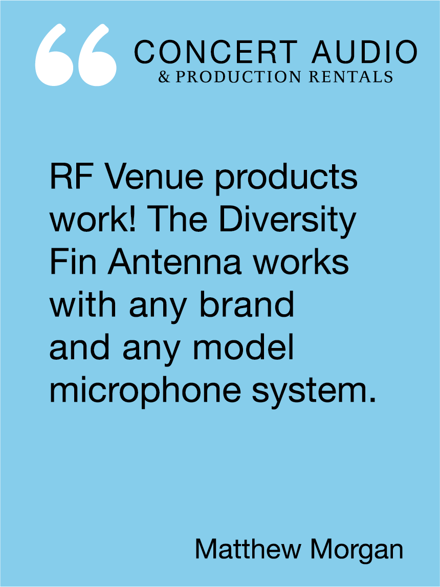 RF Venue products work! The Diversity Fin Antenna works with any brand and any model microphone system. Matthew Morgan, Concert Audio & Production Rentals