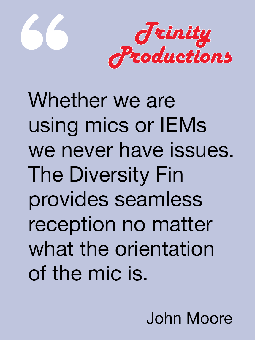Whether we are using mics or IEMs we never have issues. The Diversity Fin provides seamless reception no matter what the orientation of the mic is. John Moore, Trinity Productions