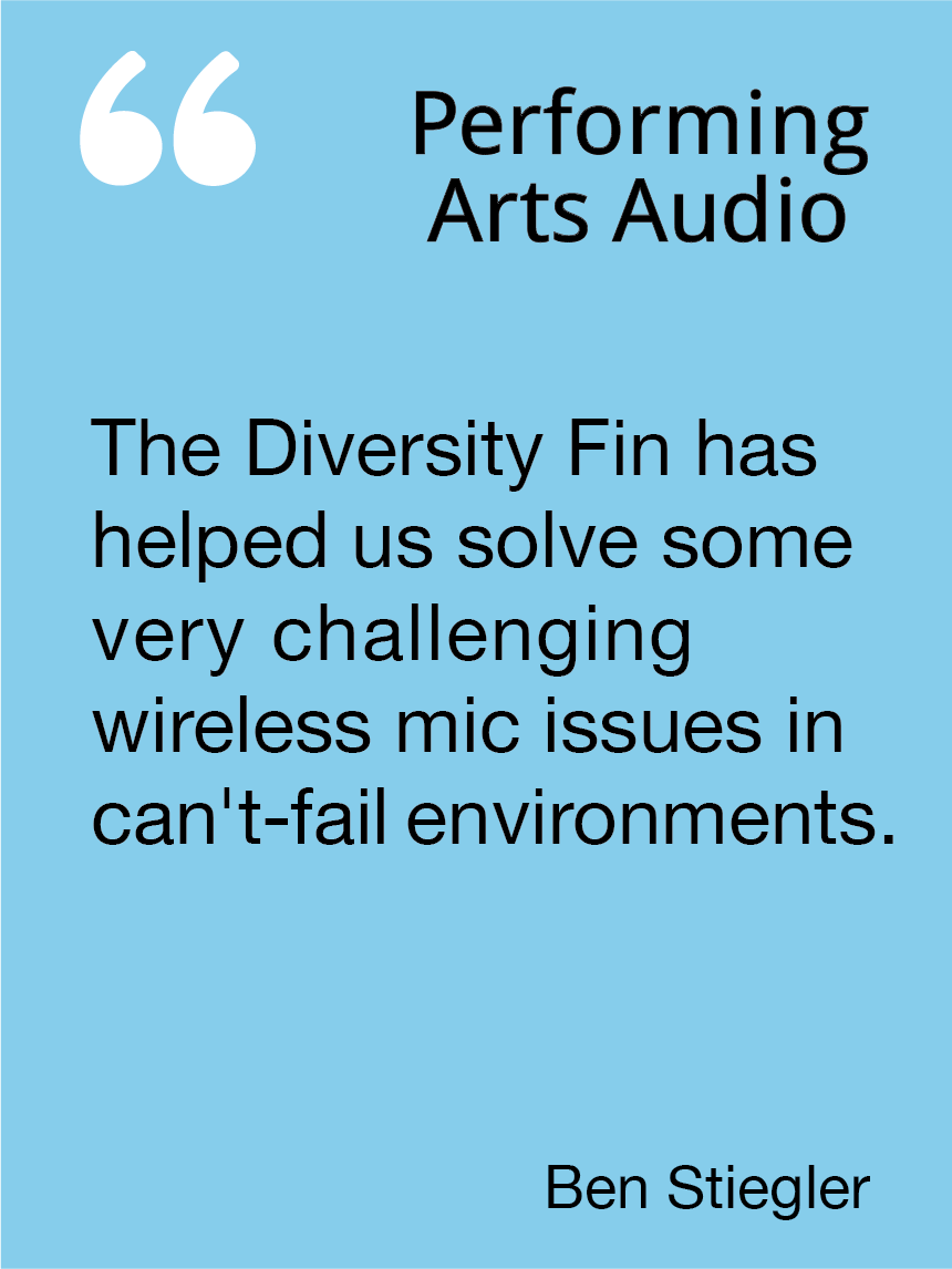 Whether we are using mics or IEMs we never have issues. The Diversity Fin provides seamless reception no matter what the mic orientation is. John Moore, Trinity Productions